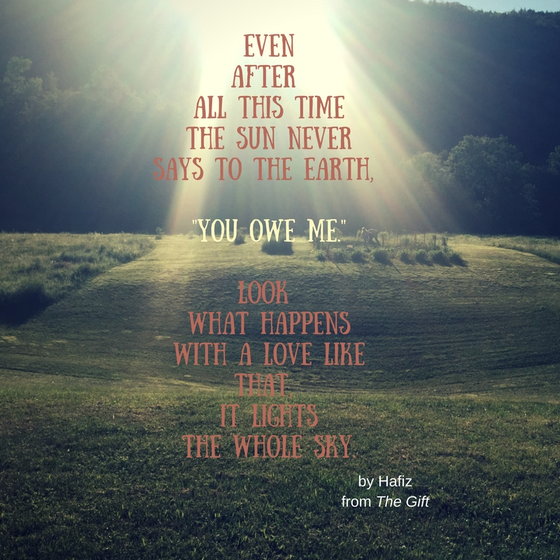 EvenALook fter All this timeThe Sun neverSays to the Earth, -You Owe Me.-Look What happensWith a love like that, it lightsthe whole sky. (1)